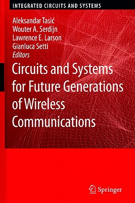 Circuits and Systems for Future Generations of Wireless Communications By Tasic, Aleksandar (EDT)/ Serdijn, Wouter A. (EDT)/ Larson, Lawrence E (EDT)/ Setti, Gianluca (EDT)